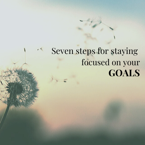 Seven steps for staying focused on your goals.